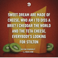 Sing together now! Follow @9gag @9gagmobile 9gag cheese sweetdreams cheddar: SWEET DREAM ARE MADE OF  CHEESE, WHO AMI TO DISS A  BRIE? I CHEDDAR THE WORLD  AND THE TETA CHEESE,  EVERYBODY'S LOOKING  FOR STILTON  GO FUN YOURSELF!  by 9GAG.COM Sing together now! Follow @9gag @9gagmobile 9gag cheese sweetdreams cheddar