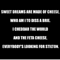Bad, Diss, and Lol: SWEET DREAMS ARE MADE OF CHEESE,  WHO AMITO DISS A BRIE.  ICHEDDAR THE WORLD  AND THE FETA CHEESE,  EVERYBODYS LOOKING FOR STILTON. I think my soulmate might be carbs because unlike penis it doesn't make me feel bad about myself and I don't get any hair in my mouth after... My therapist said it's called emotional eating LOL but I feel fine! 👍🏻 ImFine
