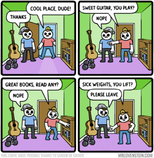 I've never even used the door.  Secret Panel HERE 🎸 mrlovenstein.com/comic/915: SWEET GUITAR, YOU PLAY?  COOL PLACE, DUDE!  THANKS  NOPE  SICK WEIGHTS, YOU LIFT?  GREAT BOOKS, READ ANY?  PLEASE LEAVE  NOPE  MRLOVENSTEIN.COM  THIS COMIC MADE POSSIBLE THANKS TO SANDER DE GROOTE I've never even used the door.  Secret Panel HERE 🎸 mrlovenstein.com/comic/915