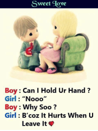 "sweet: Sweet Jove  Boy Can I Hold Ur Hand?  Girl: ""Nooo'  Boy : Why Soo?  Girl: B'coz It Hurts When U  Leave It"