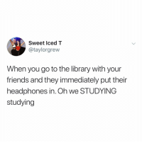 Friends, Memes, and Headphones: Sweet lced T  @taylorgrew  When you go to the library with your  friends and they immediately put their  headphones in. Oh we STUDYING  studying Ugh