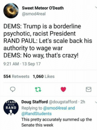 #Accurate  Rand Paul  (CS): Sweet Meteor O'Death  @smod4real  DEMS: Trump is a borderline  psychotic, racist President  RAND PAUL: Let's scale back his  authority to wage war  DEMS: No way, that's crazy!  9:21 AM 13 Sep 17  554 Retweets 1,060 Likes  Doug Stafford @dougstafford 2h  Replying to @smod4real and  @RandStudents  This pretty accurately summed up the  Senate this week  TAN  WITH  RAND #Accurate  Rand Paul  (CS)