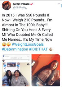 Facebook, Hoes, and Time: Sweet Peaaaa  @lSitPretty  In 2015 I Was 550 Pounds &  Now I Weigh 210 Pounds.. I'nm  Almost In The 100's Baby!!!  Shitting On You Hoes & Every  Mf Who Doubted Me Or Called  Me Names.. It's My Time Now  #WeightLossGoals  #Determination #IDIDTHAT G  FACEBOOK  now  commented on your post.  1/4 Personally, I think she stands pretty