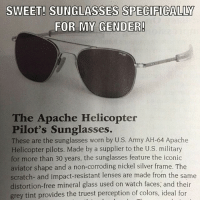 SWEET! SUNGLASSES SPECIFICALLY  FOR MY GENDER!  The Apache Helicopter  Pilot's Sunglasses.  These are the sunglasses worn by U.S. Army AH-64 Apache  Helicopter pilots. Made by a supplier to the U.S. military  for more than 30 years, the sunglasses feature the iconic  aviator shape and a non-corroding nickel silver frame. The  scratch- and impact-resistant lenses are made from the same  distortion-free mineral glass used on watch faces, and their  grey tint provides the truest perception of colors, ideal for