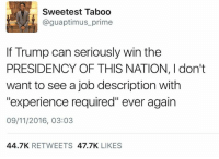 """Dank, Jobs, and Presidents: Sweetest Taboo  @guaptimus prime  If Trump can seriously win the  PRESIDENCY OF THIS NATION, I don't  want to see a job description with  """"experience required"""" ever again  09/11/2016, 03:03  44.7K  RETWEETS  47.7K  LIKES He's got a point.."""