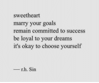 Goals, Okay, and Dreams: sweetheart  marry your goals  remain committed to success  be loyal to your dreams  it's okay to choose yourself  - r.h. Sin