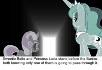 Princess, Only One, and Teleshits: Sweetie Belle and Princess Luna stand before the Barrier,  both knowing only one of them is going to pass through it. Filly... It was nice to meet you. Goodbye.
