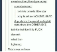 This is my anthem: sweetmotherofhandgrenades:  yumatsukomo:  twinkle twinkle little star  why is art so fuCKING HARD  #up above the world so high#i  cant draw the OTHER EYE  twinkle twinkle little FUCK  dammit  what the-  I give up.  This is my anthem This is my anthem
