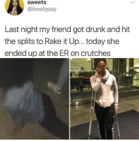 Follow @_________sext____________ .: sweets  @lovelypay  Last night my friend got drunk and hit  the splits to Rake it Up... today she  ended up at the ER on crutches  >>> ENTRA.( Follow @_________sext____________ .