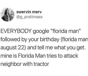 """Birthday, Florida Man, and Google: Swervin merv  @g pratimaaa  EVERYBODY google """"florida man""""  followed by your birthday (florida man  august 22) and tell me what you get.  mine is Florida Man tries to attack  neighbor with tractor Me irl"""