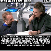 Autocorrect, Carrie Fisher, and Confused: SWFACT  STAR WARS FACT 4662  CARRIE FISHER WILL NOT APPEAR AS GENERAL LEIA  ORGANA IN 'EPISODE IX' ACCORDING TO LUCASFILM  PRESIDENT KATHLEEN KENNEDY. IT WAS PREVIOUSLY  SAID BY CARRIE'S BROTHER. TOM FISHER. THAT SHE  WOULD APPEAR. BUT HE WAS CONFUSED. Do you think Leia will die in The Last Jedi? Typo: Her brother is Todd Fisher. Autocorrect is a real pain sometimes.