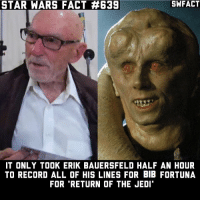 What's your favorite Bib Fortuna line?: SWFACT  STAR WARS FACT #639  IT ONLY TOOK ERIK BAUERSFELD HALF AN HOUR  TO RECORD ALL OF HIS LINES FOR BIB FORTUNA  FOR 'RETURN OF THE JEDI What's your favorite Bib Fortuna line?