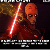 What did you think of the Grand Inquisitor?: SWFACT  STAR WARS FACT #729  IT TAKES JUST 10.6 SECONDS FOR THE GRAND  INQUISITOR TO IDENTIFY A JEDI'S FIGHTING  STYLE What did you think of the Grand Inquisitor?