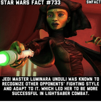 Jedi, Lightsaber, and Memes: SWFACT  STAR WARS FACT #733  JEDI MASTER LUMINARA UNDULI WAS KNOWN TO  RECOGNIZE OTHER OPPONENTS FIGHTING STYLE  AND ADAPT TO IT. WHICH LED HER TO BE MORE  SUCCESSFUL IN LIGHTSABER COMBAT. Who's your favorite Jedi?