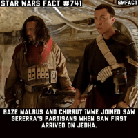 Memes, Saw, and Star Wars: SWFACT  STAR WARS FACT #741  BAZE MALBUS AND CHIRRUT iMWE JOINED SAW  GERERRA'S PARTISANS WHEN SAW FIRST  ARRIVED ON JEDHA. They left the group after Saw double crossed them. Source: Guardians of the Whills