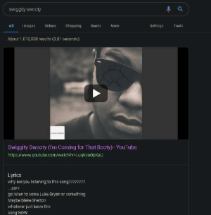 Some madlad changed the lyrics for swiggity swooty on google: Swiggity swooty  All  Videos  Shopping  Books  Tools  Images  More  Settings  About 1,010,000 results (0.81 seconds)  EUGT CONTENT  Swiggity Swooty (Im Coming for That Booty) YouTube  https://www.youtube.com/watch?v=LuqKvaOpKaU  Lyrics  why are you listening to this song????????  ..perv  go listen to some Luke Bryan or something  SI  Maybe Blake Shelton  whatever just leave this  song NOw Some madlad changed the lyrics for swiggity swooty on google