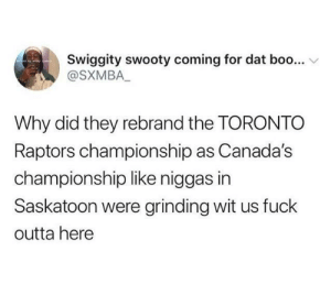 And fuck you winnipeg, WHERE YE ASS WAS AT: Swiggity swooty coming for dat boo...  @SXMBA_  yay  Why did they rebrand the TORONTO  Raptors championship as Canada's  championship like niggas in  Saskatoon were grinding wit us fuck  outta here And fuck you winnipeg, WHERE YE ASS WAS AT