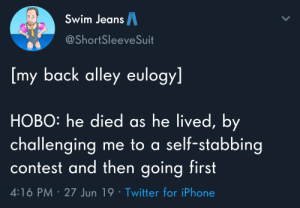 Iphone, Life, and Twitter: Swim JeansA  @ShortSleeveSuit  [my back alley eulogy]  HOBO: he died as he lived, by  challenging me to a self-stabbing  contest and then going first  4:16 PM 27 Jun 19 Twitter for iPhone Live life to the fullest