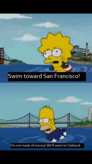 Money, The Simpsons, and San Francisco: Swim toward San Francisco!  I'm not made of money! We'll swim to Oakland. The Simpsons gets it.