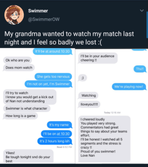 Crazy, Grandma, and Love: Swimmer  @SwimmerOW  My grandma wanted to watch my match last  night and I feel so badly we lost :(  It'll be at around 10:30  I'll be in your audience  cheering!!  Ok who are you  Does mom watch  Thx!!  She gets too nervous  I'm not on yet, I'm Swimmer  We're playing now!  I'll try to watch  know you would get a kick out  of Nan not understanding  Watching  loveyou!!!!  Swimmer is what character  Today 12:18 AM  How long is a game  I cheered loudly  You played very strong.  Commentators had great  things to say about your teams  effort.  I'll be honestI watched all 5  segments and the stress is  crazy !!  Proud of you swimmer!  Love Nan  It's my name  I'll be on at 10:30  It's 2 hours long ish  Read 8:52 PM  Yikes!  Be tough tonight snd do your  best Overwatch pro player has a supportive grandma.