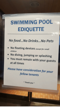 Children, Food, and Funny: SWIMMING POOL  EDIQUETTE  No food...No Drinks...No Pets  . No floating devices except for small  . No diving, jumping or splashing  children  . You must remain with your guests  at all times  Please have consideration for your  fellow tenants  Thank you