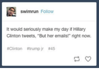 "Same.: swimrun Follow  It would seriously make my day if Hillary  Glinton tweets, ""But her emails!"" right now.  #Clinton #trump jr Same."