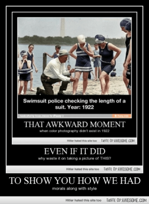 To Show You How We Hhttp://omg-humor.tumblr.com: Swimsuit police checking the length of a  suit. Year: 1922  Handerafted by Ocean, Unicom for SFunny :)  ihuny mobi  THAT AWKWARD MOMENT  when color photography didn't exist in 1922  TASTE OFAWESOME.COM  Hitler hated this site too  EVEN IF IT DID  why waste it on taking a picture of THIS?  TASTE OFAWESOME.COM  Hitler hated this site too  TO SHOW YOU HOW WE HAD  morals along with style  TASTE OF AWESOME.COM  Hitler hated this site too To Show You How We Hhttp://omg-humor.tumblr.com