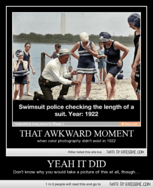 Yeah It Didhttp://omg-humor.tumblr.com: Swimsuit police checking the length of a  suit. Year: 1922  Handerafted by Ocean, Unicorn for SFunny :)  ifuny .mobi  THAT AWKWARD MOMENT  when color photography didn't exist in 1922  TASTE OF AWESOME.COM  Hitler hated this site too  YEAH IT DID  Don't know why you would take a picture of this at all, though....  1 in 3 people will read this and go to  TASTE OF AWESOME.COM Yeah It Didhttp://omg-humor.tumblr.com