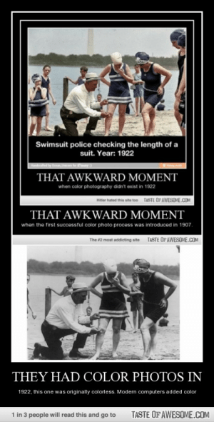 They had color photos inhttp://omg-humor.tumblr.com: Swimsuit police checking the length of a  suit. Year: 1922  THAT AWKWARD MOMENT  when color photography didn't exist in 1922  TASTE OFAWESOME.COM  Hiter hated this aite too  THAT AWKWARD MOMENT  when the first successful color photo process was introduced in 1907.  TASTE OFAWESOME.COM  The #2 most addicting site  THEY HAD COLOR PHOTOS IN  1922, this one was originally colorless. Modern computers added color  1 in 3 people will read this and go to  TASTE OF AWESOME.COM They had color photos inhttp://omg-humor.tumblr.com