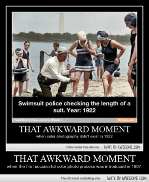 THAT AWKWARD MOMENThttp://omg-humor.tumblr.com: Swimsuit police checking the length of a  suit. Year: 1922  Handerafted by Ocean, Unicorn for SFunny :)  ifuny .mobi  THAT AWKWARD MOMENT  when color photography didn't exist in 1922  TASTE OF AWESOME.COM  Hitler hated this site too  THAT AWKWARD MOMENT  when the first successful color photo process was introduced in 1907.  TASTE OFAWESOME.COM  The #2 most addicting site THAT AWKWARD MOMENThttp://omg-humor.tumblr.com