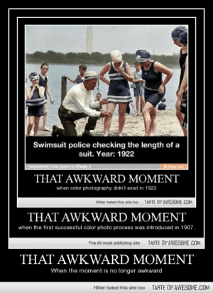 That awkward momenthttp://omg-humor.tumblr.com: Swimsuit police checking the length of a  suit. Year: 1922  Handerafted by Ocean, Unicom for SFunny :)  ihuny mobi  THAT AWKWARD MOMENT  when color photography didn't exist in 1922  TASTE OFAWESOME.COM  Hitler hated this site too  THAT AWKWARD MOMENT  when the first successful color photo process was introduced in 1907.  TASTE OF AWESOME.COM  The #2 most addicting site  THAT AWKWARD MOMENT  When the moment is no longer awkward  TASTE OF AWESOME.COM  Hitler hated this site too That awkward momenthttp://omg-humor.tumblr.com