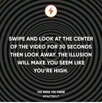 😵 Tag a friend! ❤️ Like if you got high!: SWIPE AND LOOK AT THE CENTER  OF THE VIDEO FOR 30 SECONDS  THEN LOOK AWAY THE ILLUSION  WILL MAKE YOU SEEM LIKE  YOU'RE HIGH.  THE MORE YOU KNOW  @FACTBOLT 😵 Tag a friend! ❤️ Like if you got high!