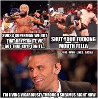 Memes, Superman, and Tbh: SWISS SUPERMAN WE GOT  THATIKRYPTONITE WE  SHUT YOUR FOOKING  GOT THATKRYPTONITE  MOUTH FELLA  @HE WHO LIKES SASHA  IM LIVING VICARIOUSLYTHROUGHSHEAMUS RIGHTNow Lmfao I love graves on commentary 😂😂. Wish he still did nxt as well this new guy they have there hasn't impressed me so far tbh. Guess I need more time to get use to him though. wwe wwememes coreygraves shinsukenakamura enzoamore enzoandcass sheamus cesaro swisssuperman cesarosection celticwarrior sawft howyoudoin theclub fastlane wrestler wrestling wrestlingmemes prowrestling professionalwrestling worldwrestlingentertainment wwf wweuniverse wwenetwork raw wweraw smackdown smackdownlive wwesmackdown nxt
