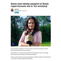 Beef, Children, and Memes: Swiss town denies passport to Dutch  vegan because she is 'too annoying'  Andy Wells  Yahoo News UK 11 January 2017  Follow  A Dutch vegan who applied for a Swiss passport has had her application rejected  because the locals found her too annoying.  Nancy Holten, 42, moved to Switzerland from the Netherlands when she was eight  years old and now has children who are Swiss nationals  However, when she tried to get a Swiss passport for herself, residents of Gipf-Oberfrick  in the canton of Aargau rejected her application. So now she has a beef with the Swiss...
