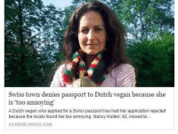 News, Vegan, and Passport: Swiss town denies passport to Dutch vegan because she  is 'too annoying  A Dutch vegan who applied for a Swiss passport has had her application rejected  because the locals found her too annoying. Nancy Holten, 42, moved to  CA.NEWS.YAHOO.COM welcome to switzerland