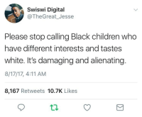 Children, Black, and White: Swiswi Digital  @TheGreat_Jesse  Please stop calling Black children who  have different interests and tastes  white. It's damaging and alienating  8/17/17, 4:11 AM  8,167 Retweets 10.7K Likes