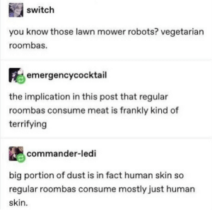 .: switch  you know those lawn mower robots? vegetarian  roombas.  emergencycocktail  the implication in this post that regular  roombas consume meat is frankly kind of  terrifying  commander-ledi  big portion of dust is in fact human skin so  regular roombas consume mostly just human  skin .