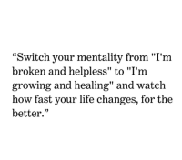 "Life Change: ""Switch your mentality from ""I'm  broken and helpless"" to ""I'm  growing and healing"" and watch  how fast your life change  better.""  s, for the"