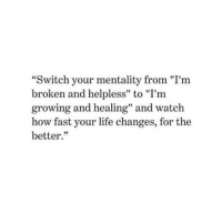 """Life, Watch, and How: """"Switch your mentality from """"I'm  broken and helpless"""" to """"I'm  growing and healing"""" and watch  how fast your life changes, for the  better.""""  IIT  35"""