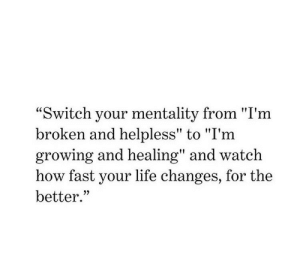"mentality: ""Switch your mentality from ""I'm  broken and helpless"" to ""I'm  growing and healing"" and watch  how fast your life changes, for the  better."""