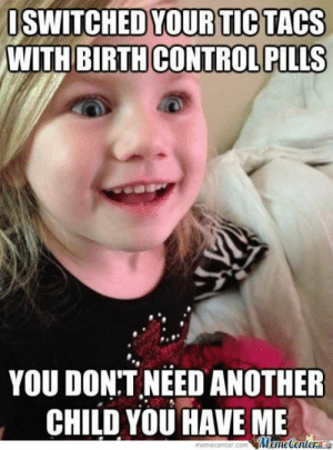 19 Funniest Daughter Meme That Make You Smile | MemesBoy: SWITCHED YOUR TIC TACS  WITH BIRTHCONTROL PILLS  YOU DON:T NEED ANOTHER  CHILD YOU HAVE ME  memecenter.com Memetentere 19 Funniest Daughter Meme That Make You Smile | MemesBoy