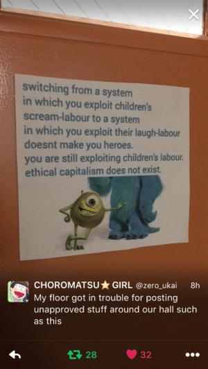 Scream, Zero, and Capitalism: switching from a systerm  in which you exploit children's  scream-labour to a system  in which you exploit their laugh-labour  doesnt make you heroes.  you are still exploiting children's labour  ethical capitalism does not exist.  CHOROMATSUGIRL @zero_ukai 8h  . My floor got in trouble for posting  unapproved stuff around our hall such  as this  17 28 32