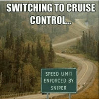Memes, Cruise, and 🤖: SWITCHING TO CRUISE  CONTROL  SPEED LIMIT  ENFORCED BY  SNIPER That escalated quickly! CopHumor CopHumorLife Humor Funny Comedy Lol Police PoliceOfficer ThinBlueLine Cop Cops LawEnforcement LawEnforcementOfficer TrafficControl SlowAndSteady
