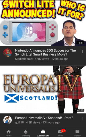 Nintendo, Business, and Home: SWITCHLITEHOS  ANNOUNCED!FOR?  NINTENDO  SWITCH  16:41  Nintendo Announces 3DS Successor The  Switch Lite! Smart Business Move?  Madlittlepixel 4.9K views 12 hours ago  EUROPA  UNIVERSALIS.  SCOTLAND!  1:43:16  Europa Universalis VI: Scotland! - Part 3  quill18 4.3K views 13 hours ago  9+  Trending  Inbox  Library  Subscriptions  Home  X This is too perfect, I can't stop laughing