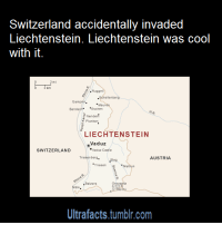 """Be Like, Fire, and News: Switzerland accidentally invaded  Liechtenstein. Liechtenstein was cool  with it.  Schellenberg  Gamp..  Bendeth Eschen  Nendel  Planken  LIECHTENSTEIN  Vaduz  Vaduz Caste  SWITZERLAND  Triesenberg  AUSTRIA  Triesenlbu  Balzers  as.  Ultrafacts,.tumblr.com <p><a class=""""tumblr_blog"""" href=""""http://flylittlekoala.tumblr.com/post/107610225513/ultrafacts-ampy-pony-macwithac"""" target=""""_blank"""">flylittlekoala</a>:</p> <blockquote> <p><a class=""""tumblr_blog"""" href=""""http://ultrafactsblog.com/post/107549260986/ampy-pony-macwithac-ultrafacts-for-more"""" target=""""_blank"""">ultrafacts</a>:</p> <blockquote> <p><a class=""""tumblr_blog"""" href=""""http://ampy-pony.tumblr.com/post/96524758008/macwithac-ultrafacts-for-more-posts-like"""" target=""""_blank"""">ampy-pony</a>:</p> <blockquote> <p><a class=""""tumblr_blog"""" href=""""http://macwithac.tumblr.com/post/82539610402/ultrafacts-for-more-posts-like-this-follow"""" target=""""_blank"""">macwithac</a>:</p> <blockquote> <p><a class=""""tumblr_blog"""" href=""""http://ultrafacts.net/post/81554391192/for-more-posts-like-this-follow-ultrafacts"""" target=""""_blank"""">ultrafacts</a>:</p> <blockquote> <p>For more posts like this, follow <a href=""""http://ultrafacts.tumblr.com/"""" target=""""_blank""""><strong>Ultrafacts</strong></a> (<a href=""""http://www.theguardian.com/world/2007/mar/02/markoliver"""" target=""""_blank"""">Source</a>)</p> </blockquote> <p>Lichtenstein be like """"they're invading, but whatever.""""</p> </blockquote> <p>But how do you """"accidentally"""" invade a country?</p> </blockquote> <ul><li>On 5 December 1985, rockets fired by the <span class=""""mw-redirect"""">Swiss Army</span> landed in Liechtenstein, causing a forest fire. Compensation was paid.<sup class=""""reference"""" id=""""cite_ref-3""""><span></span><span></span></sup></li> </ul><ul><li>On 13 October 1992, following written orders, Swiss Army cadets unknowingly crossed the border and went to Triesenberg to set up an observation post. Swiss commanders had overlooked the fact that Triesenberg was not on Swiss territory. Switzerland a"""