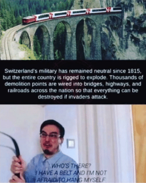 That's an amazing idea via /r/memes https://ift.tt/30TEVLr: Switzerland's military has remained neutral since 1815,  but the entire country is rigged to explode. Thousands of  demolition points are wired into bridges, highways, and  railroads across the nation so that everything can be  destroyed if invaders attack.  WHO'S THERE?  HAVE A BELT AND I'M NOT  AFRAID TO HANG MYSELF That's an amazing idea via /r/memes https://ift.tt/30TEVLr