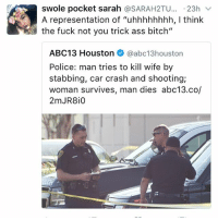 "Memes, 🤖, and Crash: swole pocket sarah  SARAH2TU  23h  v  A representation of ""uhhhhhhhh, l think  the fuck not you trick ass bitch""  ABC13 Houston  @abc13 houston  Police: man tries to kill wife by  stabbing, car crash and shooting;  woman survives, man dies abc13.co/"