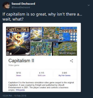 Dank, Empire, and Memes: Swood Dechscord  @SwoodDechscord  If capitalism is so great, why isn't there ..  wait, what?  TREHOR CIAN  CAPITALISM  CAPITALISM I  $  More images  CAPITALISM  Capitalism II  Video game  3.9/5  9/10  4.1/5  GOG.com  Big Fish Games  Steam  Capitalism Il is the business simulation video game sequel to the original  Capitalism. It was created by Enlight and published by Ubisoft  Entertainment in 2001. The player creates and controls a business  empire. Wikipedia  10:34 PM - 10 Feb 2018 meirl by CaptainFrankReynolds FOLLOW 4 MORE MEMES.