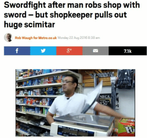 Metro, Monday, and Sword: Swordfight after man robs shop with  sword -but shopkeeper pulls out  huge scimitar  Rob Waugh for Metro.co.uk Monday 22 Aug 2016 8:38 am  8+  7.1k  ADEN  NECA  4.50