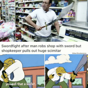 Knife 100: Swordfight after man robs shop with sword but  shopkeeper pulls out huge scimitar  follow @mudamemes  yougcall that a knife?.. Knife 100